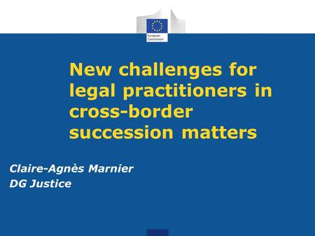 New challenges for legal practitioners in cross-border succession matters Claire-Agnès Marnier DG Justice.