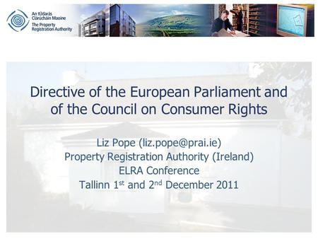 Directive of the European Parliament and of the Council on Consumer Rights Liz Pope Property Registration Authority (Ireland) ELRA Conference.