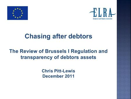 Chasing after debtors The Review of Brussels I Regulation and transparency of debtors assets Chris Pitt-Lewis December 2011.