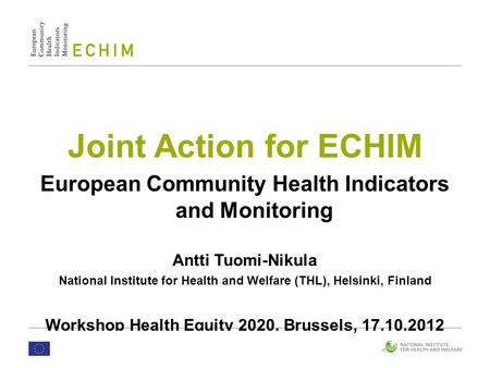 Joint Action for ECHIM European Community Health Indicators and Monitoring Antti Tuomi-Nikula National Institute for Health and Welfare (THL), Helsinki,