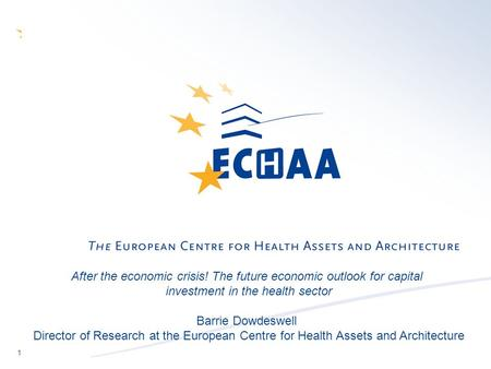 1 After the economic crisis! The future economic outlook for capital investment in the health sector Barrie Dowdeswell Director of Research at the European.