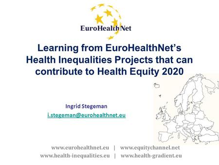 Www.eurohealthnet.eu | www.equitychannel.net www.health-inequalities.eu | www.health-gradient.eu Learning from EuroHealthNets Health Inequalities Projects.
