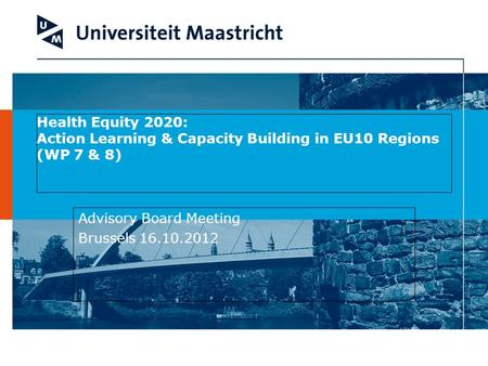 Health Equity 2020: Action Learning & Capacity Building in EU10 Regions (WP 7 & 8) Advisory Board Meeting Brussels 16.10.2012.