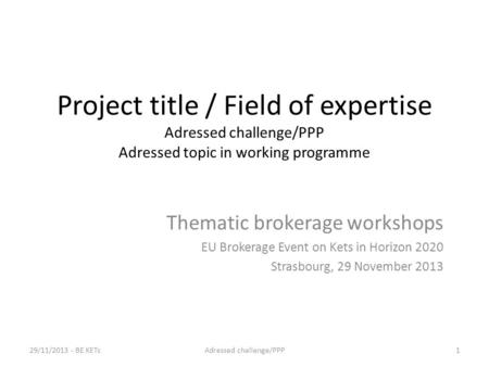 Project title / Field of expertise Adressed challenge/PPP Adressed topic in working programme Thematic brokerage workshops EU Brokerage Event on Kets in.