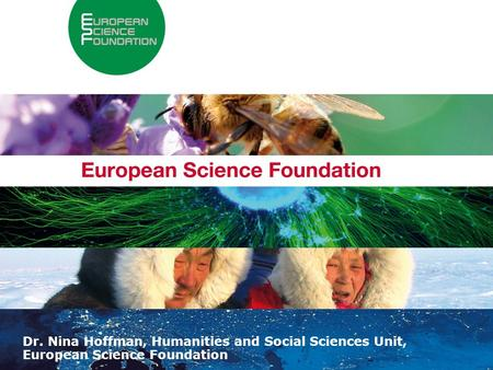 About the European Science Foundation 1 Dr. Nina Hoffman, Humanities and Social Sciences Unit, European Science Foundation.