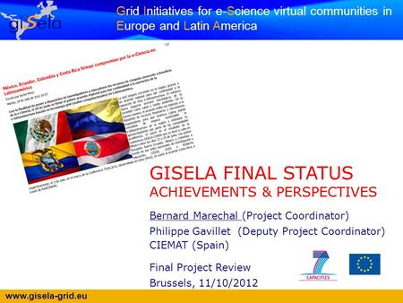 Www.gisela-grid.eu Grid Initiatives for e-Science virtual communities in Europe and Latin America GISELA FINAL STATUS ACHIEVEMENTS & PERSPECTIVES Bernard.