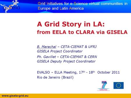 Www.gisela-grid.eu Grid Initiatives for e-Science virtual communities in Europe and Latin America A Grid Story in LA: from EELA to CLARA via GISELA B.