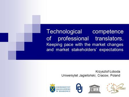 Technological competence of professional translators. Keeping pace with the market changes and market stakeholders expectations Krzysztof Łoboda Uniwersytet.