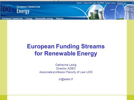 European Funding Streams for Renewable Energy Catherine Ledig Director ADEC Associate professor Faculty of Law UDS