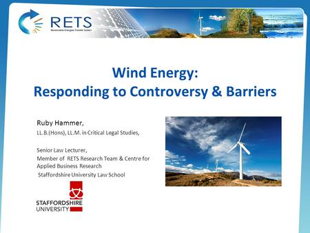 Wind Energy: Responding to Controversy & Barriers Ruby Hammer, LL.B.(Hons), LL.M. in Critical Legal Studies, Senior Law Lecturer, Member of RETS Research.
