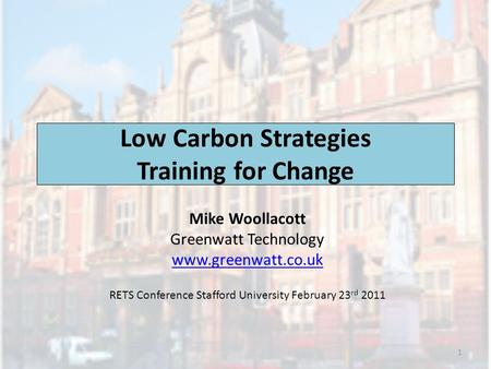 Low Carbon Strategies Training for Change Mike Woollacott Greenwatt Technology www.greenwatt.co.uk RETS Conference Stafford University February 23 rd 2011.