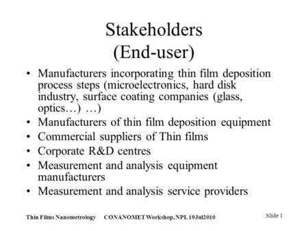 Thin Films Nanometrology CONANOMET Workshop, NPL 19Jul2010 Slide 1 Stakeholders (End-user) Manufacturers incorporating thin film deposition process steps.