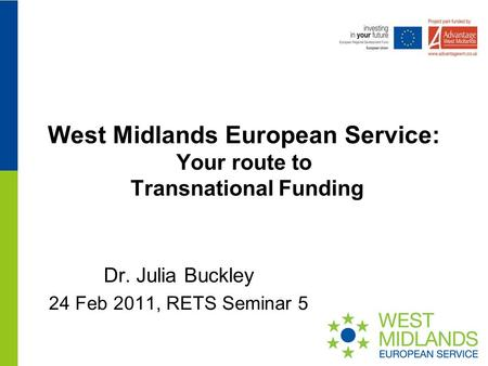 West Midlands European Service: Your route to Transnational Funding Dr. Julia Buckley 24 Feb 2011, RETS Seminar 5.