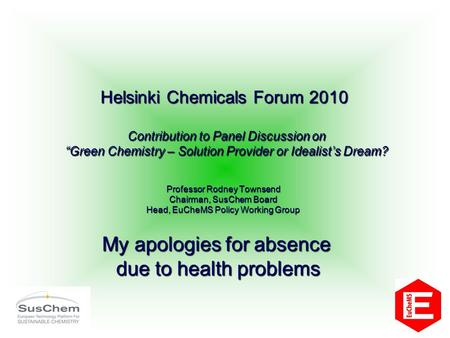 Professor Rodney Townsend Chairman, SusChem Board Head, EuCheMS Policy Working Group Helsinki Chemicals Forum 2010 Contribution to Panel Discussion on.
