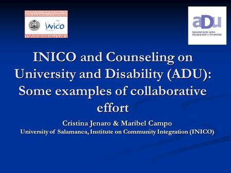 INICO and Counseling on University and Disability (ADU): Some examples of collaborative effort Cristina Jenaro & Maribel Campo University of Salamanca,