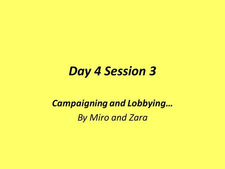 Day 4 Session 3 Campaigning and Lobbying… By Miro and Zara.