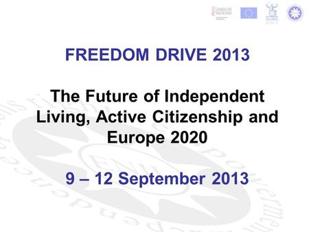 FREEDOM DRIVE 2013 The Future of Independent Living, Active Citizenship and Europe 2020 9 – 12 September 2013.