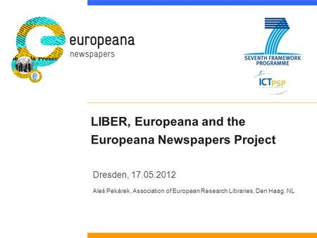 LIBER, Europeana and the Europeana Newspapers Project Dresden, 17.05.2012 Aleš Pekárek, Association of European Research Libraries, Den Haag, NL.