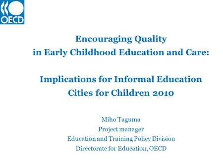 Encouraging Quality in Early Childhood Education and Care: Implications for Informal Education Cities for Children 2010 Miho Taguma Project manager Education.
