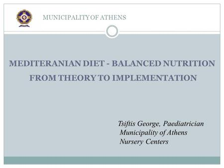 MUNICIPALITY OF ATHENS Tsiftis George, Paediatrician Municipality of Athens Nursery Centers MEDITERANIAN DIET - BALANCED NUTRITION FROM THEORY TO IMPLEMENTATION.