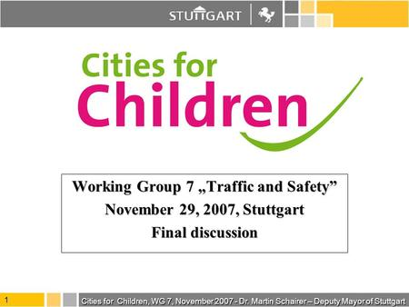 Cities for Children, WG 7, November 2007 - Dr. Martin Schairer – Deputy Mayor of Stuttgart 1 Working Group 7 Traffic and Safety November 29, 2007, Stuttgart.