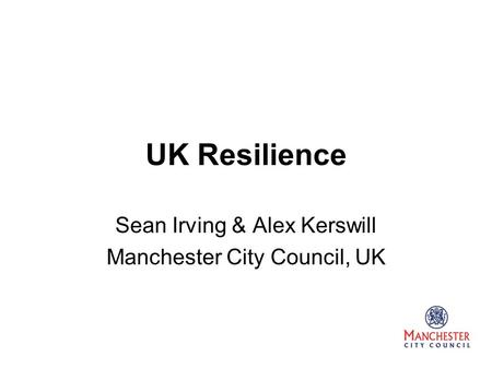 UK Resilience Sean Irving & Alex Kerswill Manchester City Council, UK.