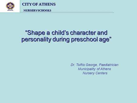 CITY OF ATHENS CITY OF ATHENS NURSERY SCHOOLS NURSERY SCHOOLS Shape a childs character and personality during preschool age Dr. Tsiftis George, Paediatrician.