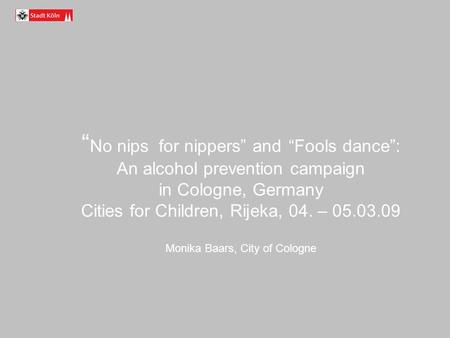 No nips for nippers and Fools dance: An alcohol prevention campaign in Cologne, Germany Cities for Children, Rijeka, 04. – 05.03.09 Monika Baars, City.