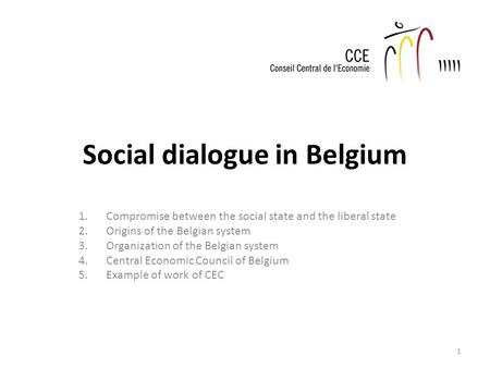 Social dialogue in Belgium 1.Compromise between the social state and the liberal state 2.Origins of the Belgian system 3.Organization of the Belgian system.
