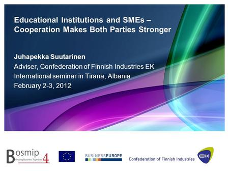 Educational Institutions and SMEs – Cooperation Makes Both Parties Stronger Juhapekka Suutarinen Adviser, Confederation of Finnish Industries EK International.