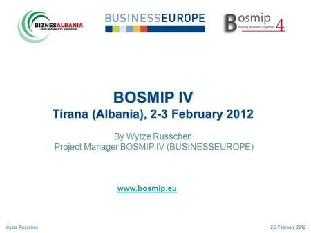 BOSMIP IV Tirana (Albania), 2-3 February 2012 By Wytze Russchen Project Manager BOSMIP IV (BUSINESSEUROPE) Wytze Russchen2-3 February 2012 www.bosmip.eu.