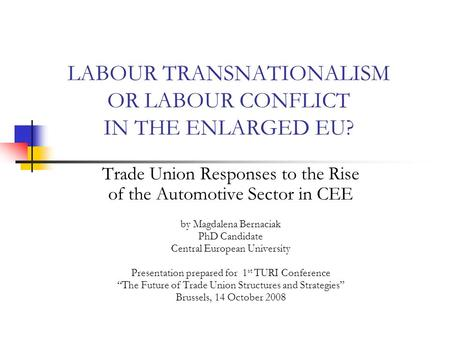 LABOUR TRANSNATIONALISM OR LABOUR CONFLICT IN THE ENLARGED EU? Trade Union Responses to the Rise of the Automotive Sector in CEE by Magdalena Bernaciak.