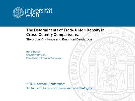 The Determinants of Trade Union Density in Cross-Country Comparisons: Theortical Opulance and Empirical Destitution Bernd Brandl University of Vienna Department.