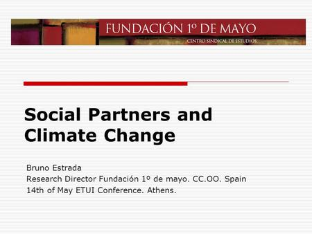 Social Partners and Climate Change Bruno Estrada Research Director Fundación 1º de mayo. CC.OO. Spain 14th of May ETUI Conference. Athens.