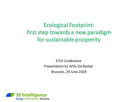 Ecological Footprint: first step towards a new paradigm for sustainable prosperity ETUI Conference Presentation by Willy De Backer Brussels, 29 June 2009.