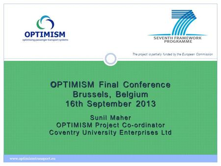 OPTIMISM Final Conference Brussels, Belgium 16th September 2013 Sunil Maher OPTIMISM Project Co-ordinator Coventry University Enterprises Ltd The project.