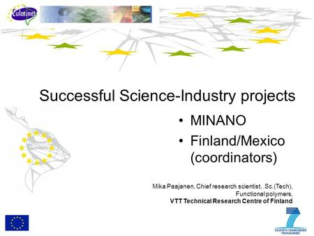 Successful Science-Industry projects MINANO Finland/Mexico (coordinators) Mika Paajanen, Chief research scientist,.Sc.(Tech), Functional polymers, VTT.