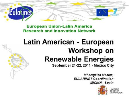 Mª Angeles Macías, EULARINET Coordination MICINN - Spain Latin American - European Workshop on Renewable Energies September 21-22, 2011 - Mexico City.