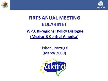 FIRTS ANUAL MEETING EULARINET WP3. Bi-regional Policy Dialogue (Mexico & Central America) Lisbon, Portugal (March 2009)