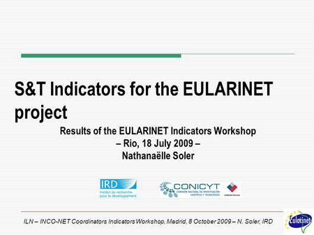 ILN – INCO-NET Coordinators Indicators Workshop, Madrid, 8 October 2009 – N. Soler, IRD S&T Indicators for the EULARINET project Results of the EULARINET.