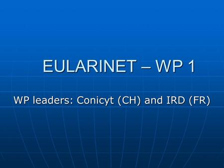 EULARINET – WP 1 WP leaders: Conicyt (CH) and IRD (FR)
