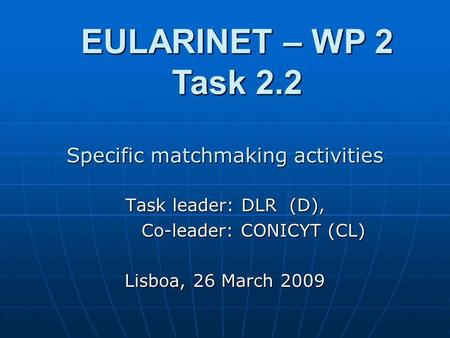 Specific matchmaking activities Task leader: DLR (D), Co-leader: CONICYT (CL) Co-leader: CONICYT (CL) Lisboa, 26 March 2009 EULARINET – WP 2 Task 2.2.