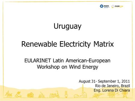 Uruguay Renewable Electricity Matrix EULARINET Latin American-European Workshop on Wind Energy August 31- September 1, 2011 Rio de Janeiro, Brazil Eng.