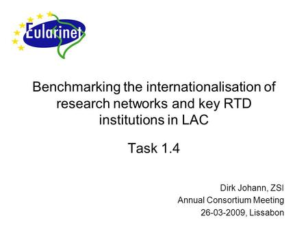 Benchmarking the internationalisation of research networks and key RTD institutions in LAC Task 1.4 Dirk Johann, ZSI Annual Consortium Meeting 26-03-2009,