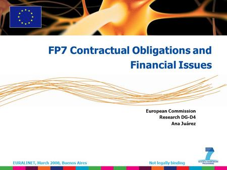 EURALINET, March 2008, Buenos AiresNot legally binding European Commission Research DG-D4 Ana Juárez FP7 Contractual Obligations and Financial Issues.