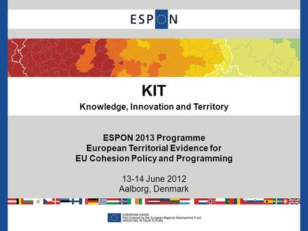 KIT Knowledge, Innovation and Territory ESPON 2013 Programme European Territorial Evidence for EU Cohesion Policy and Programming 13-14 June 2012 Aalborg,