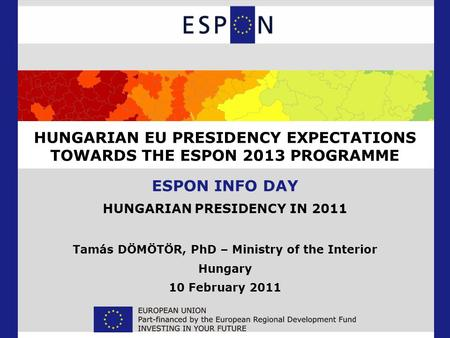 HUNGARIAN EU PRESIDENCY EXPECTATIONS TOWARDS THE ESPON 2013 PROGRAMME ESPON INFO DAY HUNGARIAN PRESIDENCY IN 2011 Tamás DÖMÖTÖR, PhD – Ministry of the.