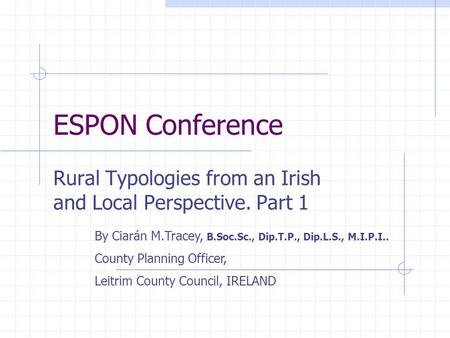 ESPON Conference Rural Typologies from an Irish and Local Perspective. Part 1 By Ciarán M.Tracey, B.Soc.Sc., Dip.T.P., Dip.L.S., M.I.P.I.. County Planning.
