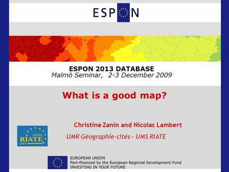 ESPON 2013 DATABASE Malmö Seminar, 2-3 December 2009 What is a good map? Christine Zanin and Nicolas Lambert UMR Géographie-cités – UMS RIATE.