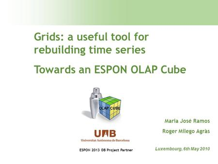 Grids: a useful tool for rebuilding time series Towards an ESPON OLAP Cube Luxembourg, 6th May 2010 Maria José Ramos Roger Milego Agràs OLAP CUBE ESPON.